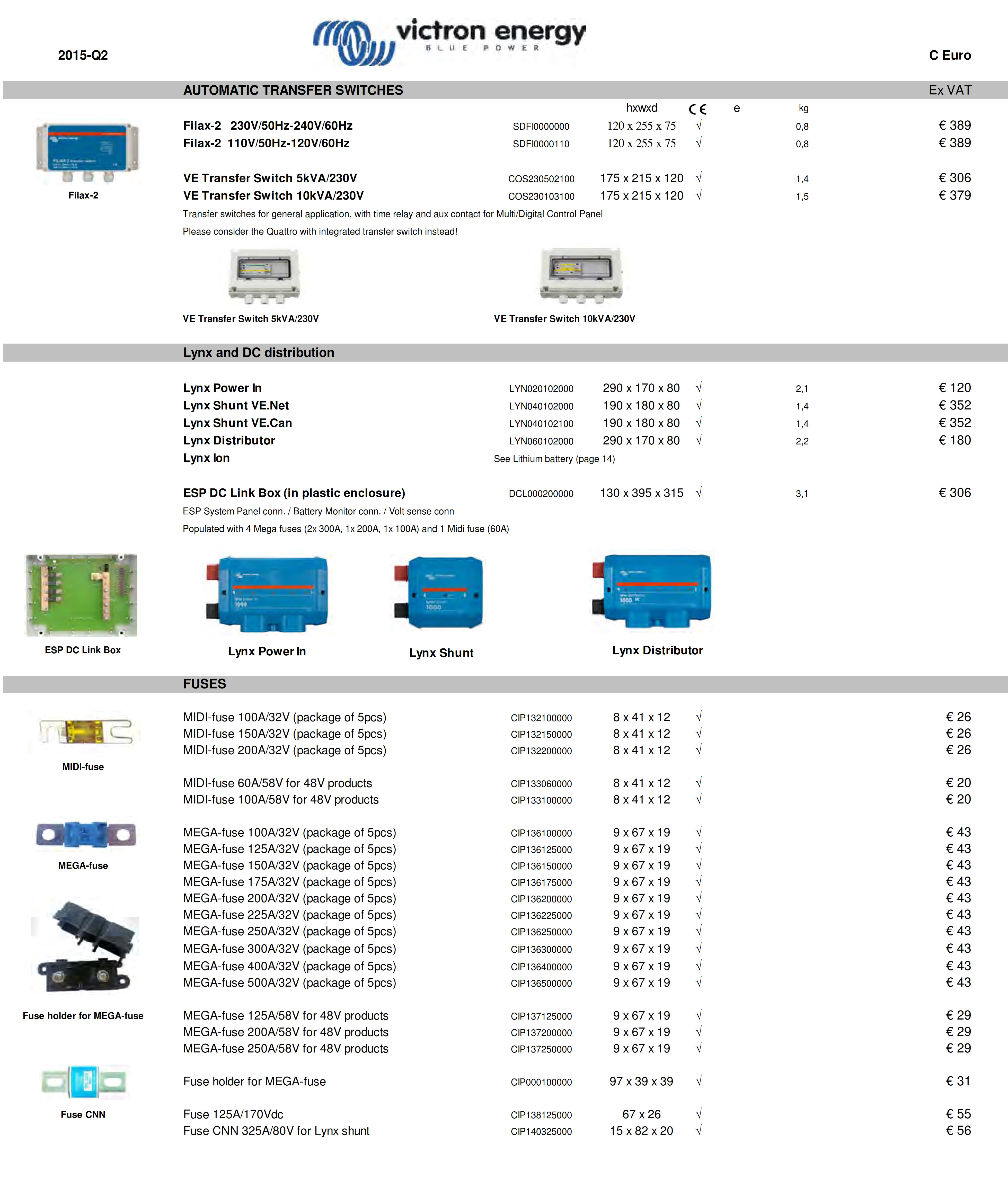 AUTOMATIC TRANSFER SWITCHES  Ex VAT hxwxd e kg Filax-2   230V/50Hz-240V/60Hz        SDFI0000000 120 x 255 x 75 √ 0,8 € 389 Filax-2  110V/50Hz-120V/60Hz         SDFI0000110 120 x 255 x 75 √ 0,8 € 389 VE Transfer Switch 5kVA/230V COS230502100 175 x 215 x 120 √ 1,4 € 306 VE Transfer Switch 10kVA/230V COS230103100 175 x 215 x 120 √ 1,5 € 379 Transfer switches for general application, with time relay and aux contact for Multi/Digital Control Panel Please consider the Quattro with integrated transfer switch instead! VE Transfer Switch 5kVA/230V VE Transfer Switch 10kVA/230V Lynx and DC distribution   Lynx Power In LYN020102000 290 x 170 x 80 √ 2,1 € 120 Lynx Shunt VE.Net LYN040102000 190 x 180 x 80 √ 1,4 € 352 Lynx Shunt VE.Can LYN040102100 190 x 180 x 80 √ 1,4 € 352 Lynx Distributor LYN060102000 290 x 170 x 80 √ 2,2 € 180 Lynx Ion See Lithium battery (page 14) ESP DC Link Box (in plastic enclosure) DCL000200000 130 x 395 x 315 √ 3,1 € 306 ESP System Panel conn. / Battery Monitor conn. / Volt sense conn Populated with 4 Mega fuses (2x 300A, 1x 200A, 1x 100A) and 1 Midi fuse (60A) FUSES Lynx Power In Lynx Shunt Lynx Distributor MIDI-fuse 100A/32V (package of 5pcs) CIP132100000 8 x 41 x 12 √ € 26 MIDI-fuse 150A/32V (package of 5pcs) CIP132150000 8 x 41 x 12 √ € 26 MIDI-fuse 200A/32V (package of 5pcs) CIP132200000 8 x 41 x 12 √ € 26 MIDI-fuse 60A/58V for 48V products CIP133060000 8 x 41 x 12 √ € 20 MIDI-fuse 100A/58V for 48V products CIP133100000 8 x 41 x 12 √ € 20 MEGA-fuse 100A/32V (package of 5pcs) CIP136100000 9 x 67 x 19 √ € 43 MEGA-fuse 125A/32V (package of 5pcs) CIP136125000 9 x 67 x 19 √ € 43 MEGA-fuse 150A/32V (package of 5pcs) CIP136150000 9 x 67 x 19 √ € 43 MEGA-fuse 175A/32V (package of 5pcs) CIP136175000 9 x 67 x 19 √ € 43 MEGA-fuse 200A/32V (package of 5pcs) CIP136200000 9 x 67 x 19 √ € 43 MEGA-fuse 225A/32V (package of 5pcs) CIP136225000 9 x 67 x 19 √ € 43 MEGA-fuse 250A/32V (package of 5pcs) CIP136250000 9 x 67 x 19 √ € 43 MEGA-fuse 300A/32V (package of 5pcs)