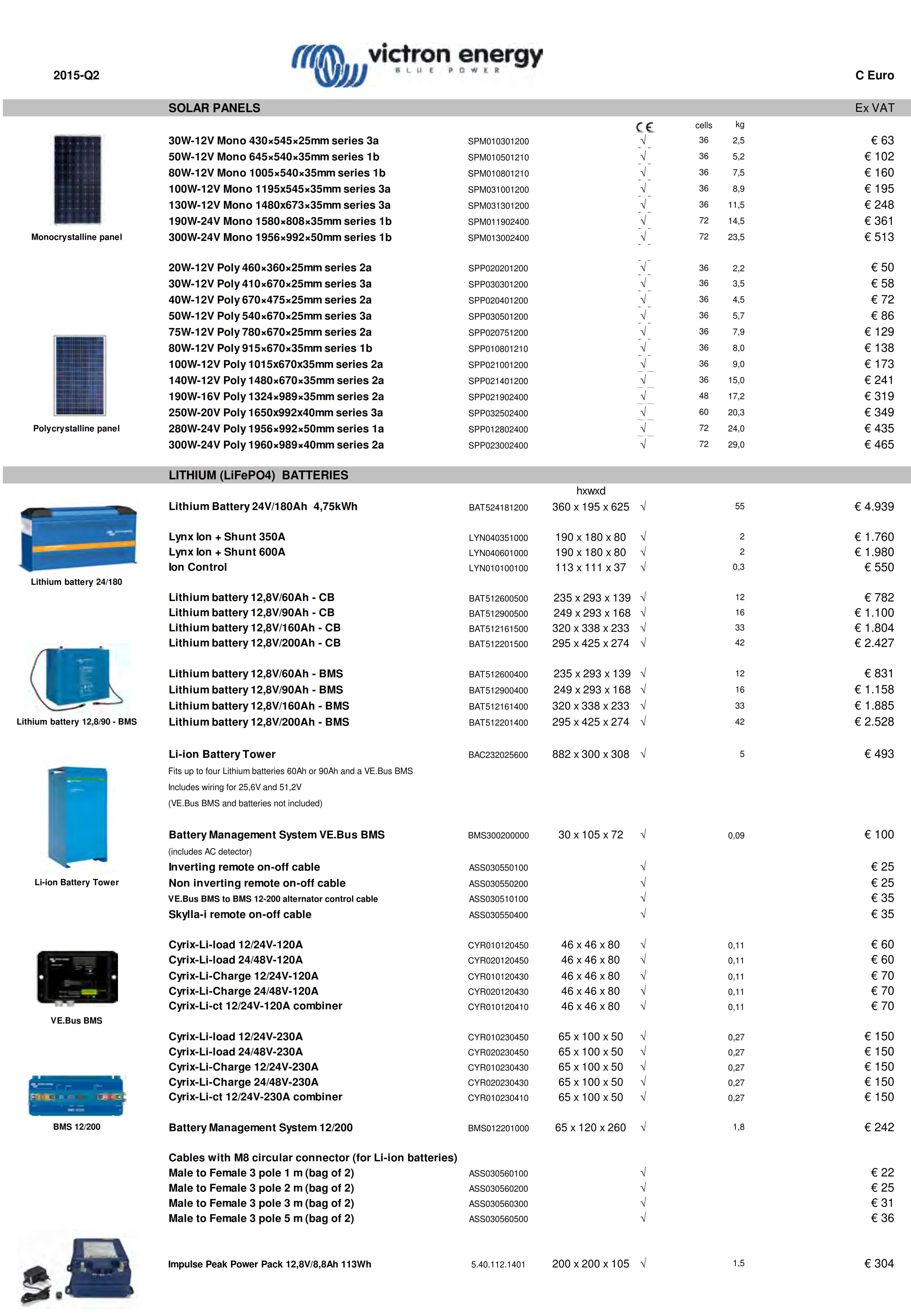 SOLAR PANELS Ex VAT 30W-12V Mono 430×545×25mm series 3a SPM010301200 √ 2,5 50W-12V Mono 645×540×35mm series 1b SPM010501210 √ 5,2 80W-12V Mono 1005×540×35mm series 1b SPM010801210 √ 7,5 100W-12V Mono 1195x545×35mm series 3a SPM031001200 √ 8,9 130W-12V Mono 1480x673×35mm series 3a SPM031301200 √ 11,5 190W-24V Mono 1580×808×35mm series 1b SPM011902400 √ 14,5 300W-24V Mono 1956×992×50mm series 1b SPM013002400 √ 23,5 kg 20W-12V Poly 460×360×25mm series 2a SPP020201200 √ 2,2 € 50 30W-12V Poly 410×670×25mm series 3a SPP030301200 √ 3,5 40W-12V Poly 670×475×25mm series 2a SPP020401200 √ 4,5 50W-12V Poly 540×670×25mm series 3a SPP030501200 √ 5,7 75W-12V Poly 780×670×25mm series 2a SPP020751200 √ 7,9 80W-12V Poly 915×670×35mm series 1b SPP010801210 √ 8,0 100W-12V Poly 1015x670x35mm series 2a SPP021001200 √ 9,0 140W-12V Poly 1480×670×35mm series 2a SPP021401200 √ 15,0 190W-16V Poly 1324×989×35mm series 2a SPP021902400 √ 17,2 250W-20V Poly 1650x992x40mm series 3a SPP032502400 √ 20,3 280W-24V Poly 1956×992×50mm series 1a SPP012802400 √ 24,0 300W-24V Poly 1960×989×40mm series 2a SPP023002400 √ 29,0 LITHIUM (LiFePO4)  BATTERIES hxwxd Lithium Battery 24V/180Ah  4,75kWh BAT524181200 360 x 195 x 625 √ Lynx Ion + Shunt 350A LYN040351000 190 x 180 x 80 √ Lynx Ion + Shunt 600A LYN040601000 190 x 180 x 80 √ Ion Control LYN010100100 113 x 111 x 37 √ Lithium battery 12,8V/60Ah - CB BAT512600500  235 x 293 x 139 √ Lithium battery 12,8V/90Ah - CB BAT512900500  249 x 293 x 168 √ Lithium battery 12,8V/160Ah - CB BAT512161500 320 x 338 x 233 √ Lithium battery 12,8V/200Ah - CB BAT512201500 295 x 425 x 274 √ Lithium battery 12,8V/60Ah - BMS BAT512600400  235 x 293 x 139 √ 12 Lithium battery 12,8V/90Ah - BMS BAT512900400  249 x 293 x 168 √ 16 Lithium battery 12,8V/160Ah - BMS BAT512161400 320 x 338 x 233 √ 33 Lithium battery 12,8V/200Ah - BMS BAT512201400 295 x 425 x 274 √ 42 Li-ion Battery Tower BAC232025600 882 x 300 x 308 √ 5 Fits up to four Lithium batteries 60Ah or 90Ah and a VE.Bus BMS Inclu